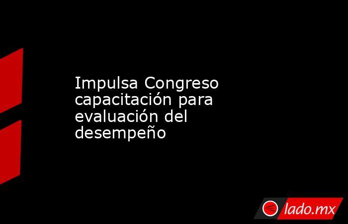Impulsa Congreso capacitación para evaluación del desempeño. Noticias en tiempo real