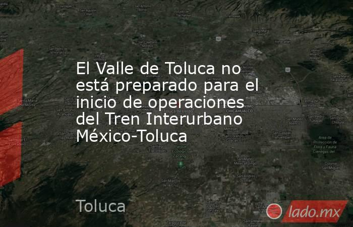 El Valle de Toluca no está preparado para el inicio de operaciones del Tren Interurbano México-Toluca. Noticias en tiempo real