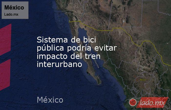 Sistema de bici pública podría evitar impacto del tren interurbano. Noticias en tiempo real
