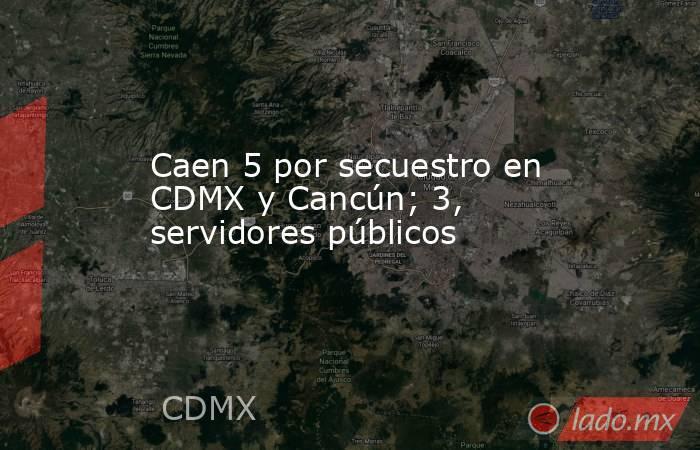Caen 5 por secuestro en CDMX y Cancún; 3, servidores públicos. Noticias en tiempo real