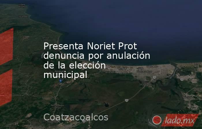Presenta Noriet Prot denuncia por anulación de la elección municipal. Noticias en tiempo real