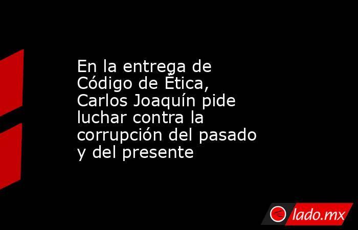 En la entrega de Código de Ética, Carlos Joaquín pide luchar contra la corrupción del pasado y del presente. Noticias en tiempo real