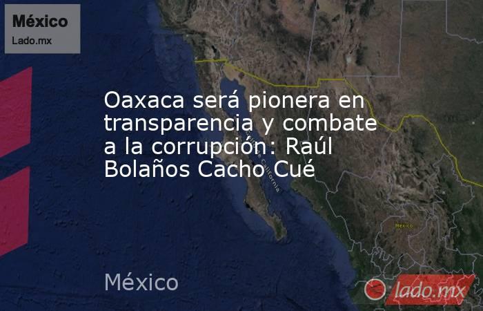 Oaxaca será pionera en transparencia y combate a la corrupción: Raúl Bolaños Cacho Cué. Noticias en tiempo real