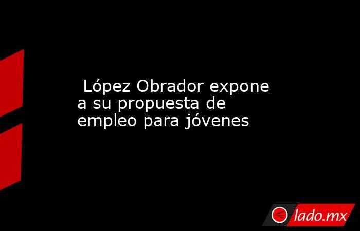 López Obrador expone a su propuesta de empleo para jóvenes. Noticias en tiempo real