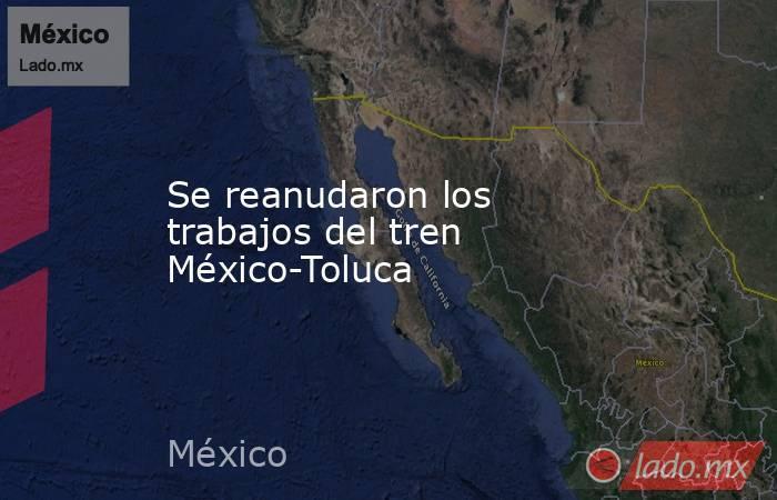 Se reanudaron los trabajos del tren México-Toluca. Noticias en tiempo real