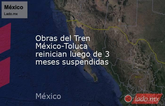 Obras del Tren México-Toluca reinician luego de 3 meses suspendidas. Noticias en tiempo real
