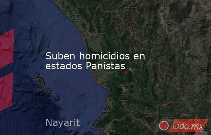 Suben homicidios en estados Panistas. Noticias en tiempo real