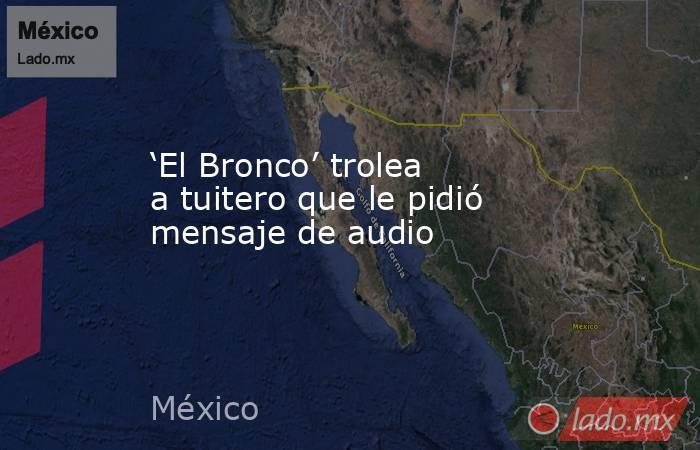 'El Bronco' trolea a tuitero que le pidió mensaje de audio. Noticias en tiempo real