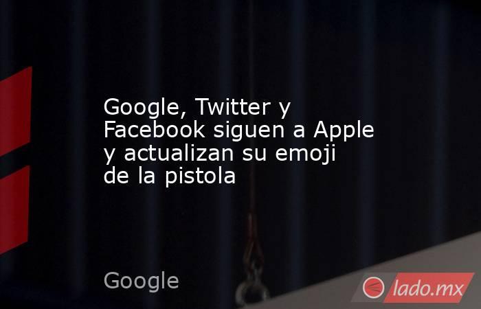 Google, Twitter y Facebook siguen a Apple y actualizan su emoji de la pistola. Noticias en tiempo real