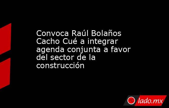 Convoca Raúl Bolaños Cacho Cué a integrar agenda conjunta a favor del sector de la construcción. Noticias en tiempo real
