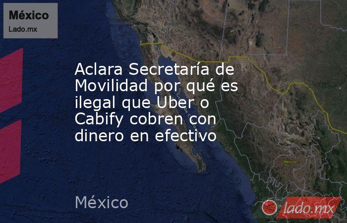 Aclara Secretaría de Movilidad por qué es ilegal que Uber o Cabify cobren con dinero en efectivo. Noticias en tiempo real