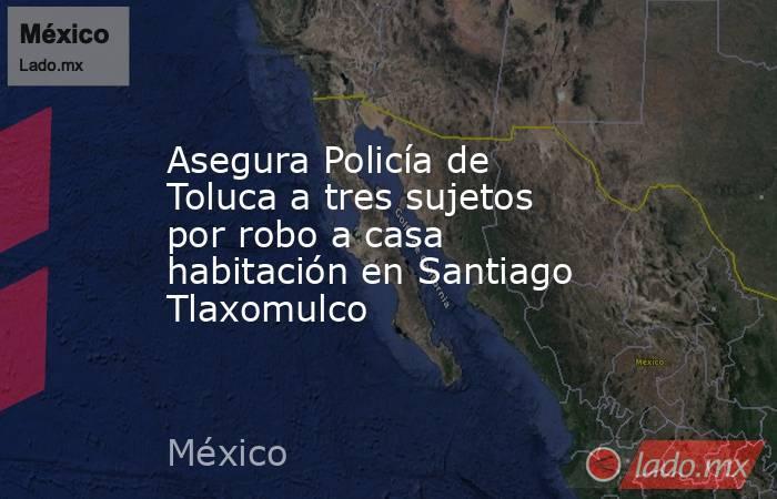 Asegura Policía de Toluca a tres sujetos por robo a casa habitación en Santiago Tlaxomulco. Noticias en tiempo real