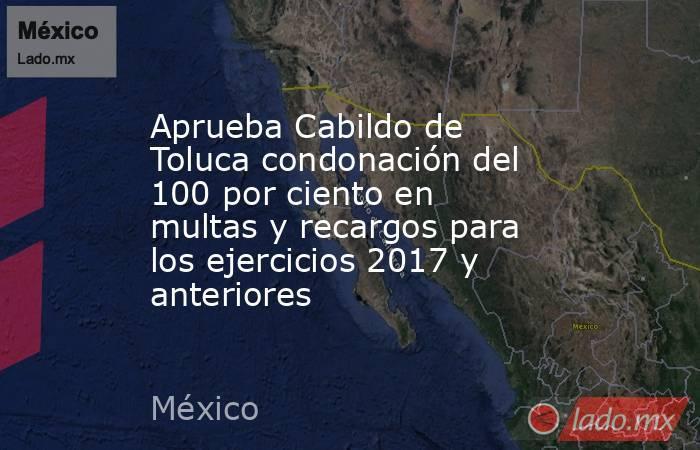 Aprueba Cabildo de Toluca condonación del 100 por ciento en multas y recargos para los ejercicios 2017 y anteriores. Noticias en tiempo real
