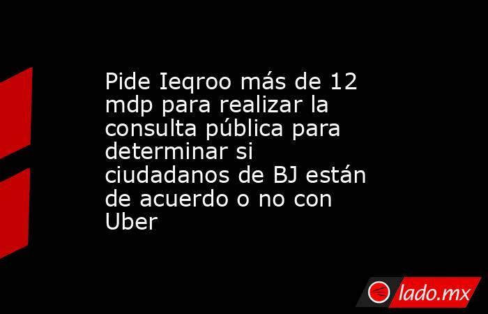 Pide Ieqroo más de 12 mdp para realizar la consulta pública para determinar si ciudadanos de BJ están de acuerdo o no con Uber. Noticias en tiempo real