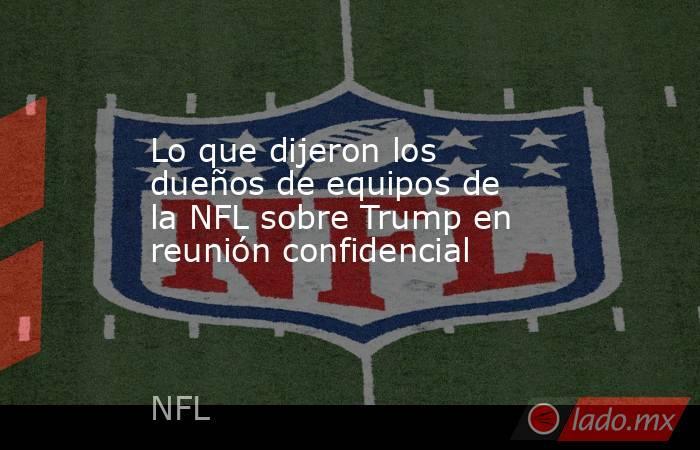 Lo que dijeron los dueños de equipos de la NFL sobre Trump en reunión confidencial. Noticias en tiempo real