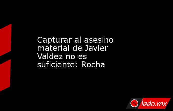 Capturar al asesino material de Javier Valdez no es suficiente: Rocha. Noticias en tiempo real