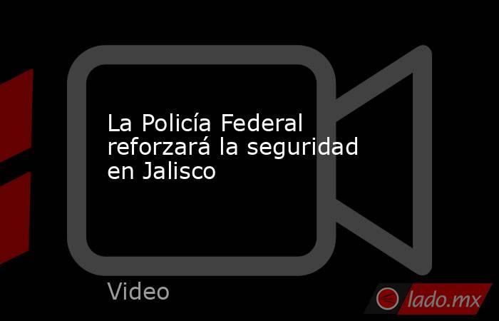 La Policía Federal reforzará la seguridad en Jalisco. Noticias en tiempo real