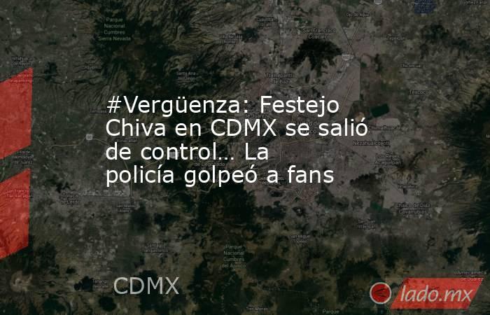 #Vergüenza: Festejo Chiva en CDMX se salió de control… La policía golpeó a fans. Noticias en tiempo real