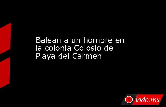 Balean a un hombre en la colonia Colosio de Playa del Carmen. Noticias en tiempo real