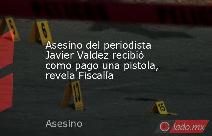 Asesino del periodista Javier Valdez recibió como pago una pistola, revela Fiscalía. Noticias en tiempo real