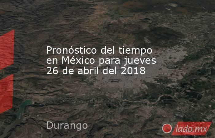 Pronóstico del tiempo en México para jueves 26 de abril del 2018. Noticias en tiempo real