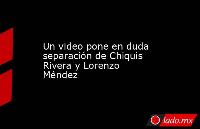 Un video pone en duda separación de Chiquis Rivera y Lorenzo Méndez. Noticias en tiempo real