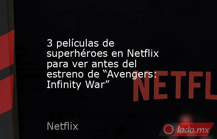 """3 películas de superhéroes en Netflix para ver antes del estreno de """"Avengers: Infinity War"""". Noticias en tiempo real"""