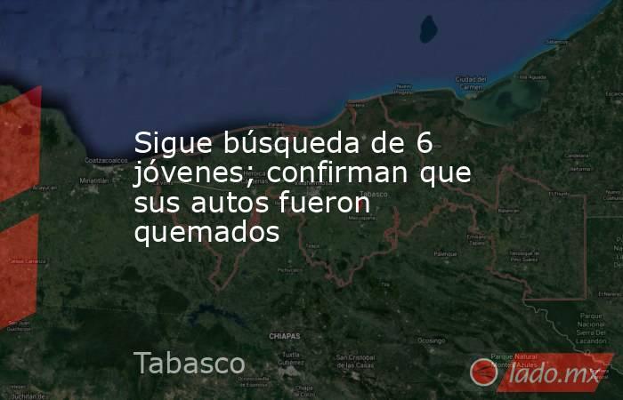 Sigue búsqueda de 6 jóvenes; confirman que sus autos fueron quemados. Noticias en tiempo real