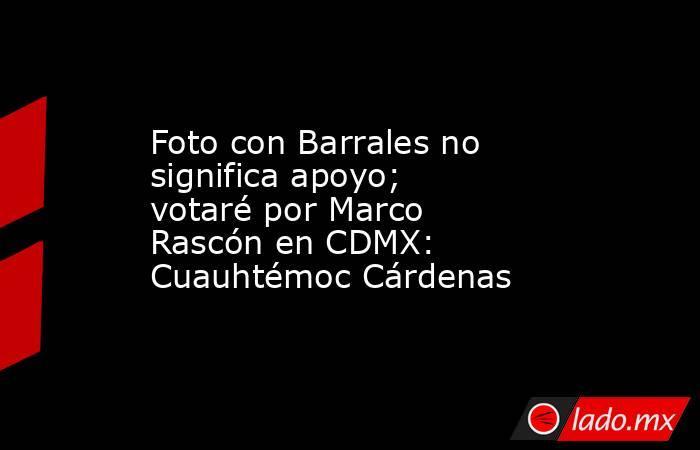 Foto con Barrales no significa apoyo; votaré por Marco Rascón en CDMX: Cuauhtémoc Cárdenas. Noticias en tiempo real