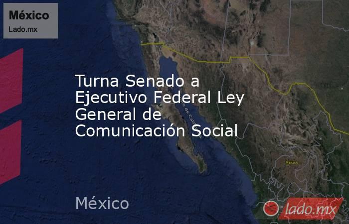 Turna Senado a Ejecutivo Federal Ley General de Comunicación Social. Noticias en tiempo real