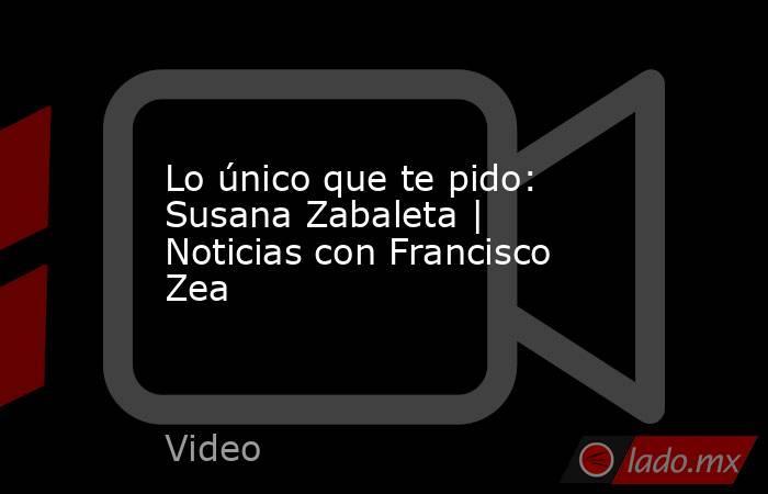 Lo único que te pido: Susana Zabaleta | Noticias con Francisco Zea. Noticias en tiempo real