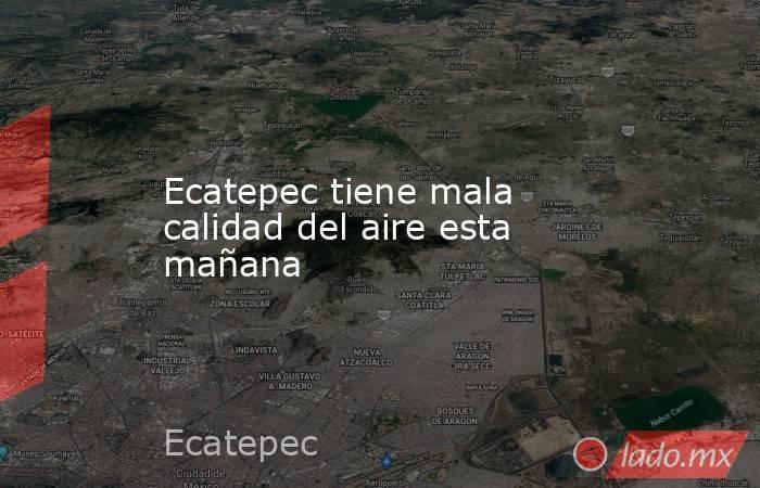 Ecatepec tiene mala calidad del aire esta mañana. Noticias en tiempo real