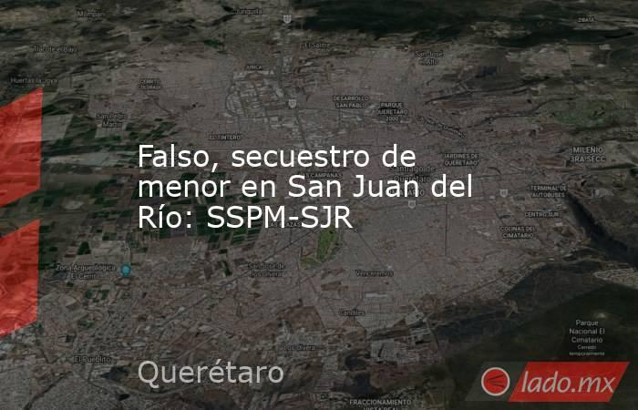 Falso, secuestro de menor en San Juan del Río: SSPM-SJR. Noticias en tiempo real
