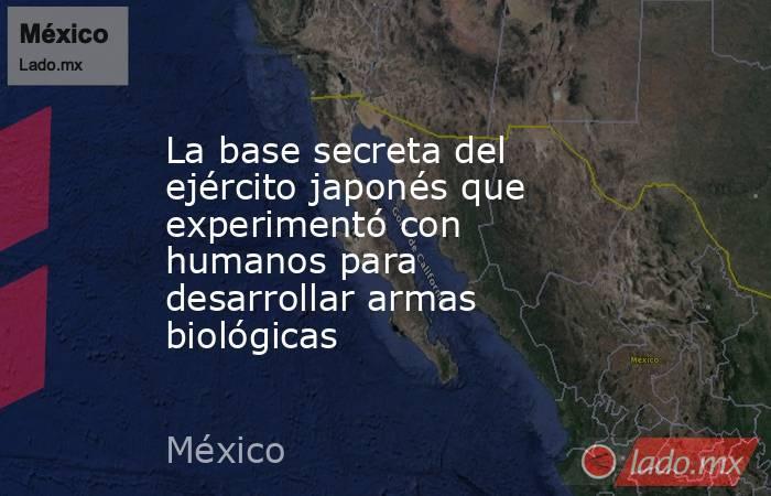 La base secreta del ejército japonés que experimentó con humanos para desarrollar armas biológicas. Noticias en tiempo real