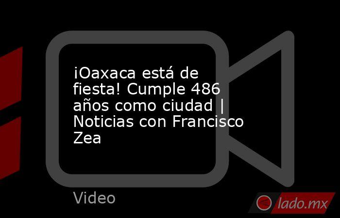 ¡Oaxaca está de fiesta! Cumple 486 años como ciudad | Noticias con Francisco Zea. Noticias en tiempo real