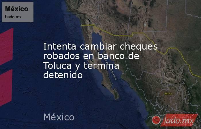 Intenta cambiar cheques robados en banco de Toluca y termina detenido. Noticias en tiempo real
