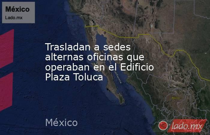 Trasladan a sedes alternas oficinas que operaban en el Edificio Plaza Toluca. Noticias en tiempo real