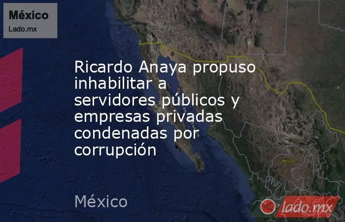 Ricardo Anaya propuso inhabilitar a servidores públicos y empresas privadas condenadas por corrupción. Noticias en tiempo real