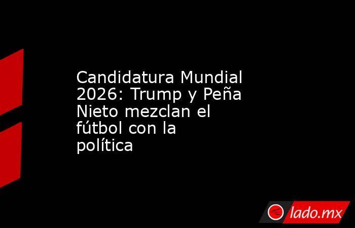 Candidatura Mundial 2026: Trump y Peña Nieto mezclan el fútbol con la política. Noticias en tiempo real