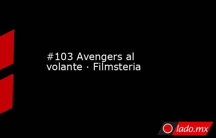 #103 Avengers al volante · Filmsteria. Noticias en tiempo real