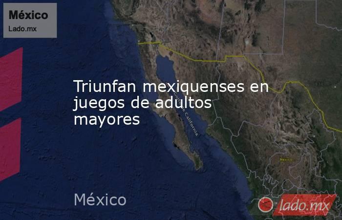 Triunfan mexiquenses en juegos de adultos mayores. Noticias en tiempo real