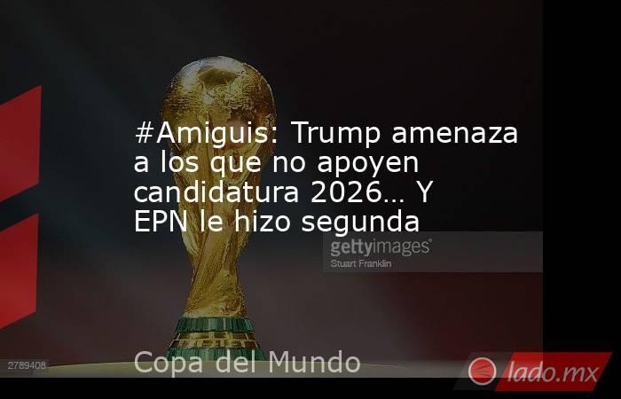 #Amiguis: Trump amenaza a los que no apoyen candidatura 2026… Y EPN le hizo segunda. Noticias en tiempo real