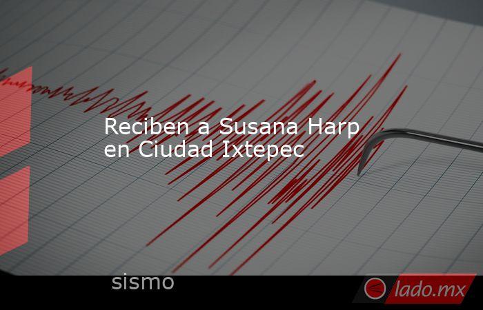 Recibena Susana Harp en Ciudad Ixtepec. Noticias en tiempo real