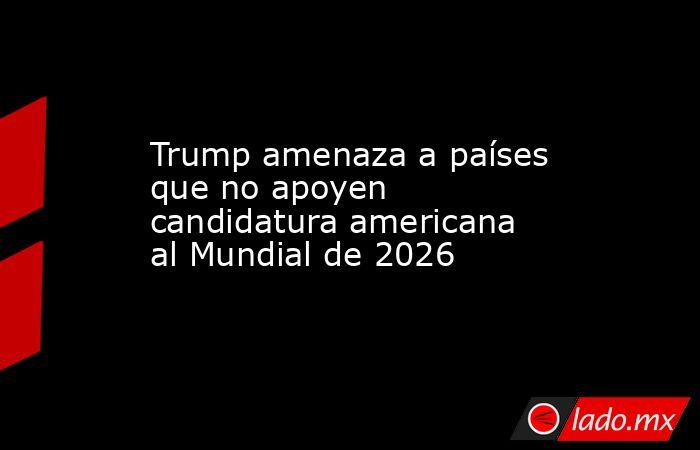Trump amenaza a países que no apoyen candidatura americana al Mundial de 2026. Noticias en tiempo real