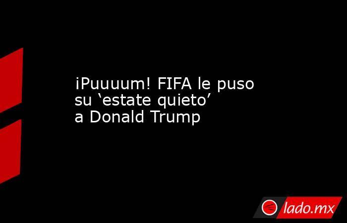 ¡Puuuum! FIFA le puso su 'estate quieto' a Donald Trump. Noticias en tiempo real