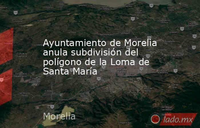 Ayuntamiento de Morelia anula subdivisión del polígono de la Loma de Santa María. Noticias en tiempo real