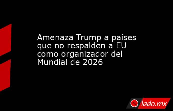 Amenaza Trump a países que no respalden a EU como organizador del Mundial de 2026. Noticias en tiempo real