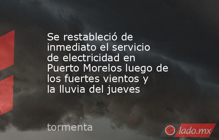 Se restableció de inmediato el servicio de electricidad en Puerto Morelos luego de los fuertes vientos y la lluvia del jueves. Noticias en tiempo real