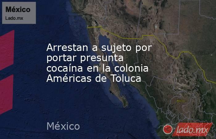 Arrestan a sujeto por portar presunta cocaína en la colonia Américas de Toluca. Noticias en tiempo real