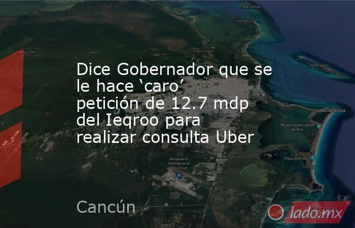 Dice Gobernador que se le hace 'caro' petición de 12.7 mdp del Ieqroo para realizar consulta Uber. Noticias en tiempo real